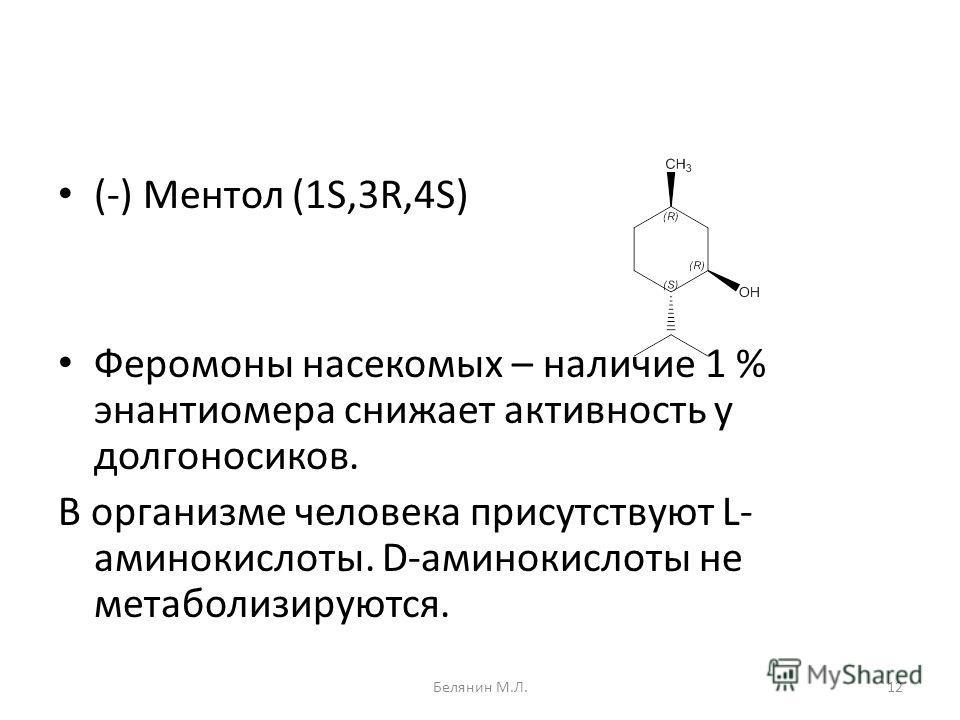 (-) Ментол (1S,3R,4S) Феромоны насекомых – наличие 1 % энантиомера снижает активность у долгоносиков. В организме человека присутствуют L- аминокислоты. D-аминокислоты не метаболизируются. 12Белянин М.Л.