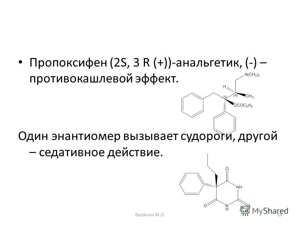 Пропоксифен (2S, 3 R (+))-анальгетик, (-) – противокашлевой эффект. Один энантиомер вызывает судороги, другой – седативное действие. 14Белянин М.Л.