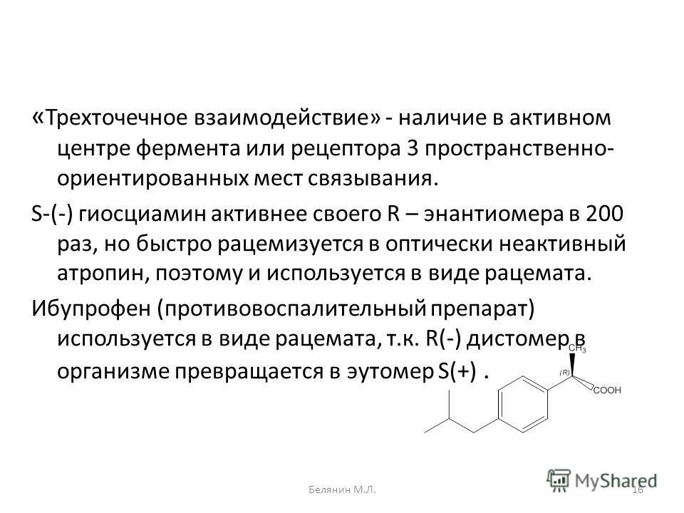 « Трехточечное взаимодействие» - наличие в активном центре фермента или рецептора 3 пространственно- ориентированных мест связывания. S-(-) гиосциамин активнее своего R – энантиомера в 200 раз, но быстро рацемизуется в оптически неактивный атропин, п