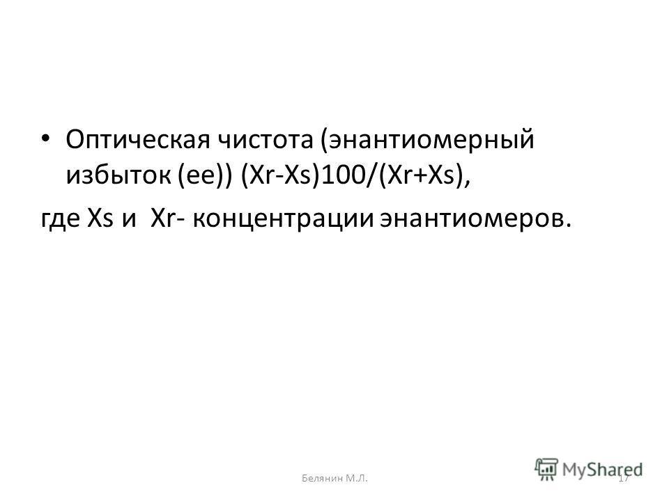 Оптическая чистота (энантиомерный избыток (ее)) (Xr-Xs)100/(Xr+Xs), где Xs и Xr- концентрации энантиомеров. 17Белянин М.Л.