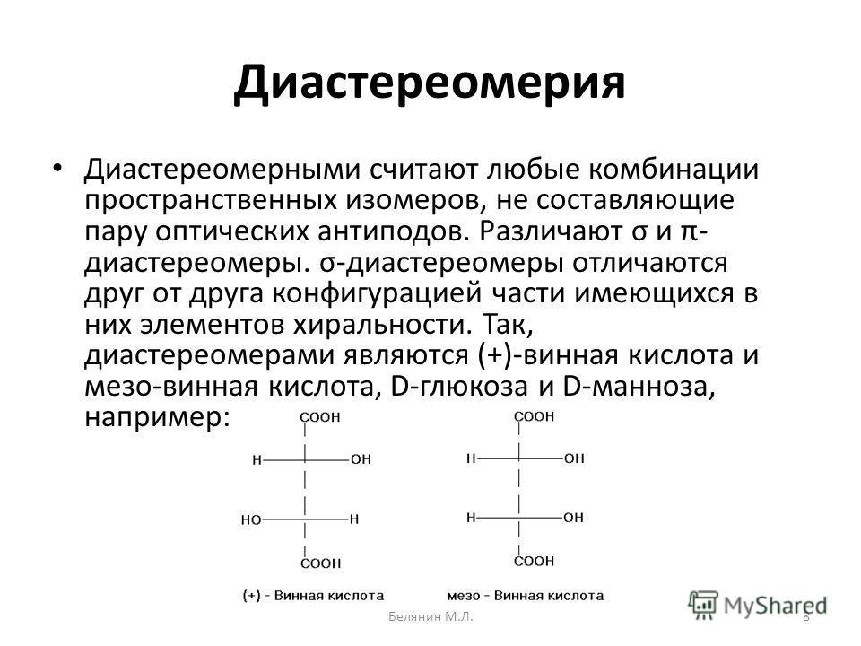 Диастереомерия Диастереомерными считают любые комбинации пространственных изомеров, не составляющие пару оптических антиподов. Различают σ и π- диастереомеры. σ-диастереомеры отличаются друг от друга конфигурацией части имеющихся в них элементов хира