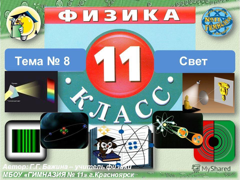 Тема 8Свет Автор: Г.Г. Бажина – учитель физики МБОУ «ГИМНАЗИЯ 11» г.Красноярск