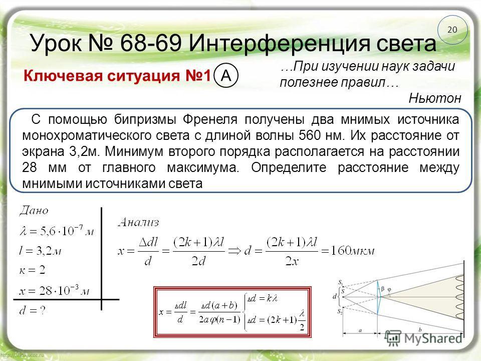 20 Урок 68-69 Интерференция света Ключевая ситуация 1 …При изучении наук задачи полезнее правил… Ньютон С помощью бипризмы Френеля получены два мнимых источника монохроматического света с длиной волны 560 нм. Их расстояние от экрана 3,2 м. Минимум вт