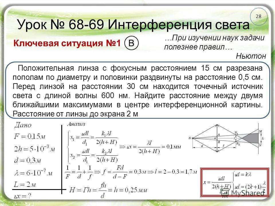 28 Урок 68-69 Интерференция света Ключевая ситуация 1 …При изучении наук задачи полезнее правил… Ньютон Положительная линза с фокусным расстоянием 15 см разрезана пополам по диаметру и половинки раздвинуты на расстояние 0,5 см. Перед линзой на рассто