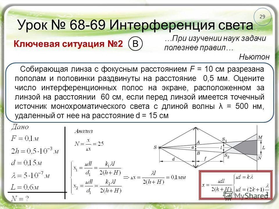 29 Урок 68-69 Интерференция света Ключевая ситуация 2 …При изучении наук задачи полезнее правил… Ньютон Собирающая линза с фокусным расстоянием F = 10 см разрезана пополам и половинки раздвинуты на расстояние 0,5 мм. Оцените число интерференционных п