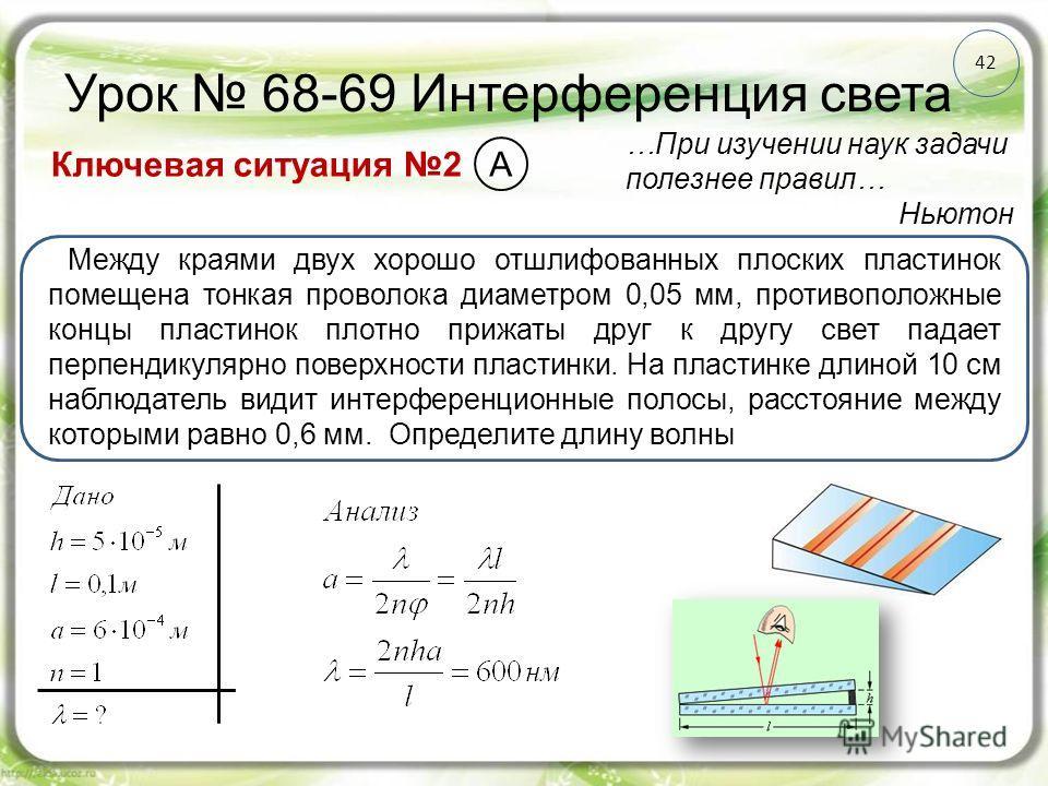 42 Урок 68-69 Интерференция света Ключевая ситуация 2 …При изучении наук задачи полезнее правил… Ньютон Между краями двух хорошо отшлифованных плоских пластинок помещена тонкая проволока диаметром 0,05 мм, противоположные концы пластинок плотно прижа