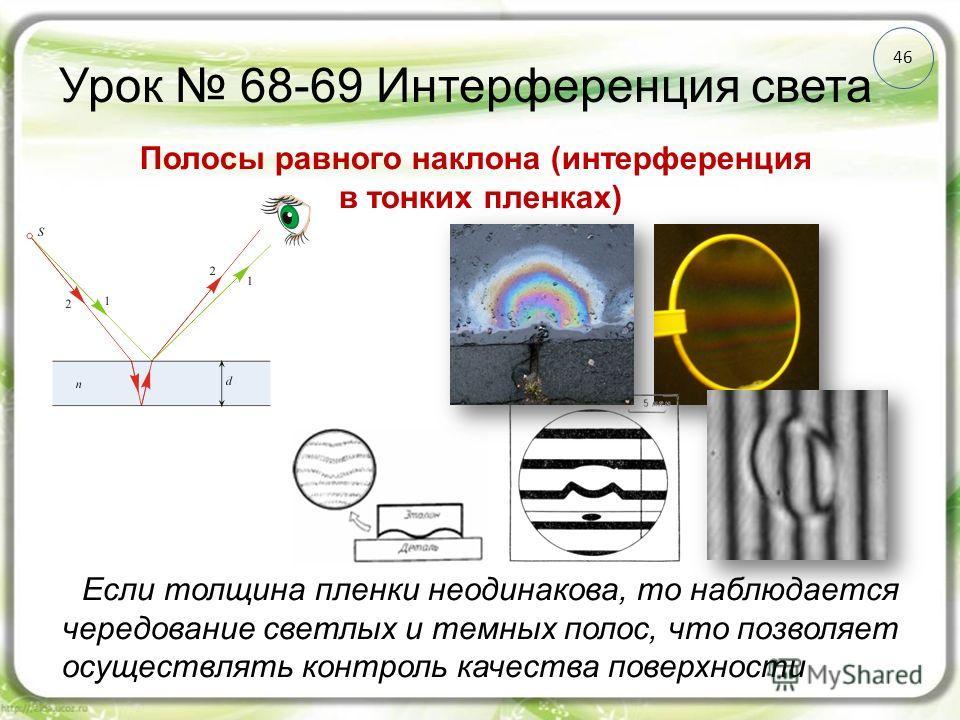 Урок 68-69 Интерференция света 46 Полосы равного наклона (интерференция в тонких пленках) Если толщина пленки неодинакова, то наблюдается чередование светлых и темных полос, что позволяет осуществлять контроль качества поверхности