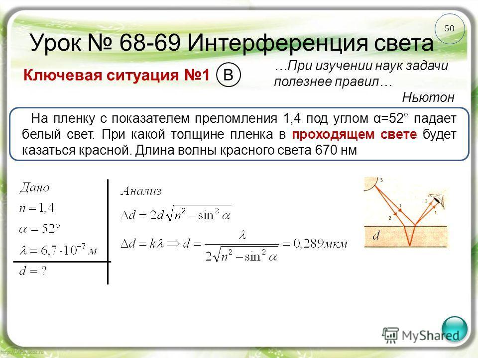50 Урок 68-69 Интерференция света Ключевая ситуация 1 …При изучении наук задачи полезнее правил… Ньютон На пленку с показателем преломления 1,4 под углом α=52° падает белый свет. При какой толщине пленка в проходящем свете будет казаться красной. Дли