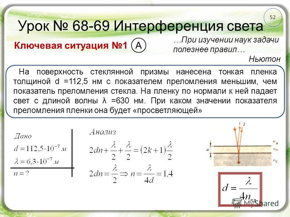 52 Урок 68-69 Интерференция света Ключевая ситуация 1 …При изучении наук задачи полезнее правил… Ньютон На поверхность стеклянной призмы нанесена тонкая пленка толщиной d =112,5 нм с показателем преломления меньшим, чем показатель преломления стекла.