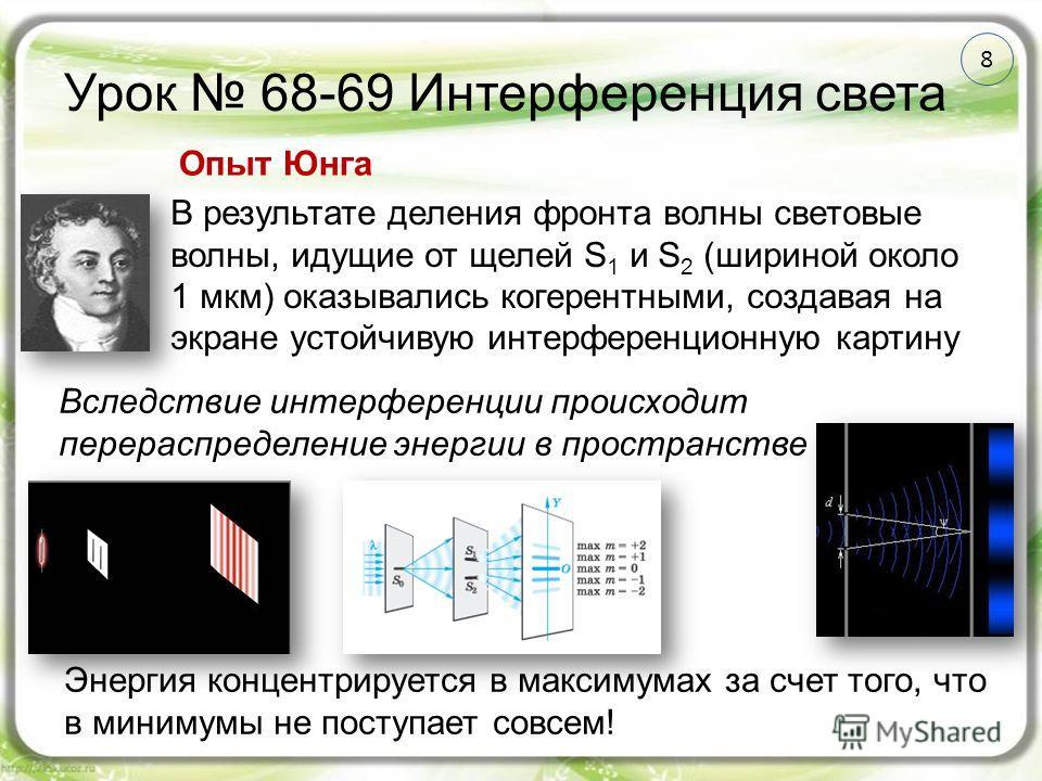 8 Урок 68-69 Интерференция света В результате деления фронта волны световые волны, идущие от щелей S 1 и S 2 (шириной около 1 мкм) оказывались когерентными, создавая на экране устойчивую интерференционную картину Опыт Юнга Вследствие интерференции пр