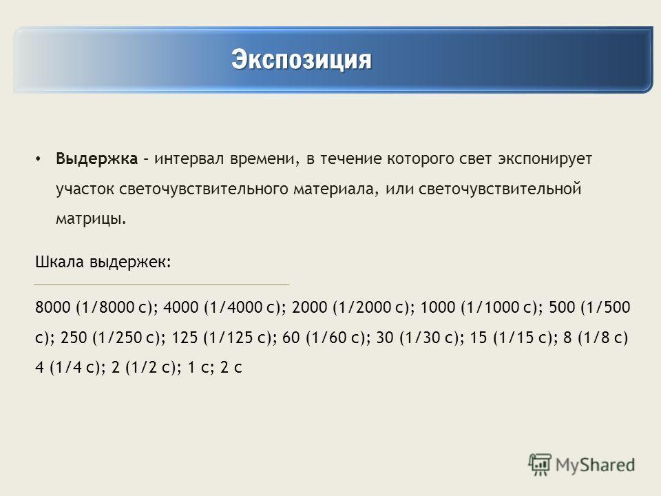 Экспозиция Экспозиция Выдержка – интервал времени, в течение которого свет экспонирует участок светочувствительного материала, или светочувствительной матрицы. Шкала выдержек: 8000 (1/8000 c); 4000 (1/4000 c); 2000 (1/2000 c); 1000 (1/1000 c); 500 (1
