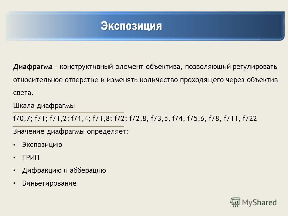Экспозиция Экспозиция Диафрагма – конструктивный элемент объектива, позволяющий регулировать относительное отверстие и изменять количество проходящего через объектив света. Шкала диафрагмы f/0,7; f/1; f/1,2; f/1,4; f/1,8; f/2; f/2,8, f/3,5, f/4, f/5,