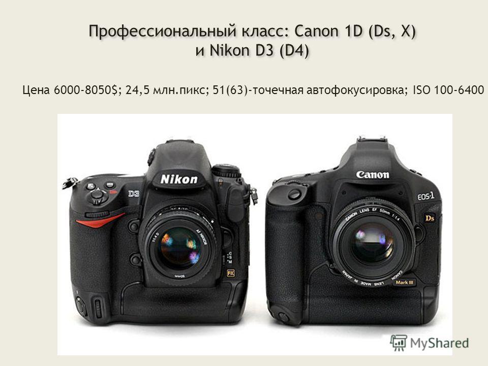 Профессиональный класс: Canon 1D (Ds, X) и Nikon D3 (D4) Профессиональный класс: Canon 1D (Ds, X) и Nikon D3 (D4) Цена 6000-8050$; 24,5 млн.пикс; 51(63)-точечная автофокусировка; ISO 100-6400
