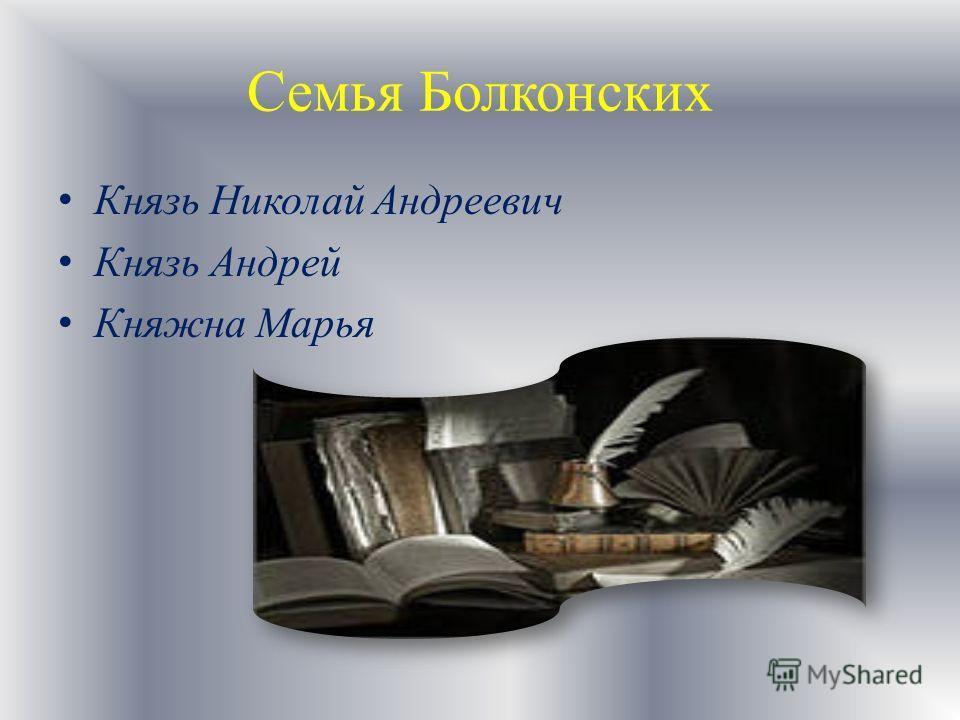 Семья Болконских Князь Николай Андреевич Князь Андрей Княжна Марья