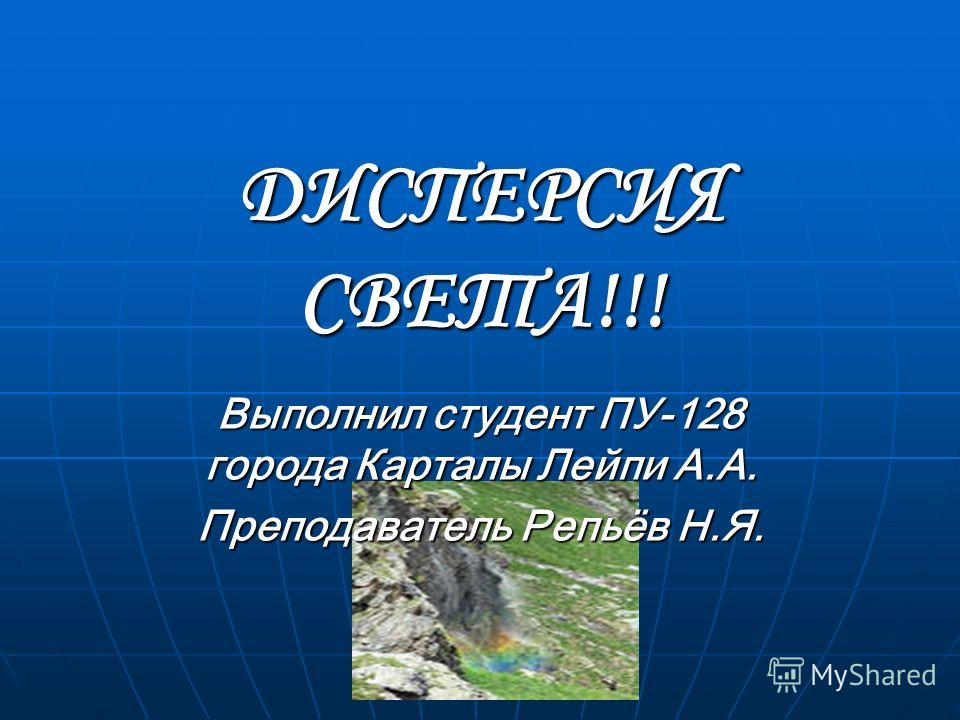 ДИСПЕРСИЯ СВЕТА!!! Выполнил студент ПУ-128 города Карталы Лейпи А.А. Преподаватель Репьёв Н.Я.