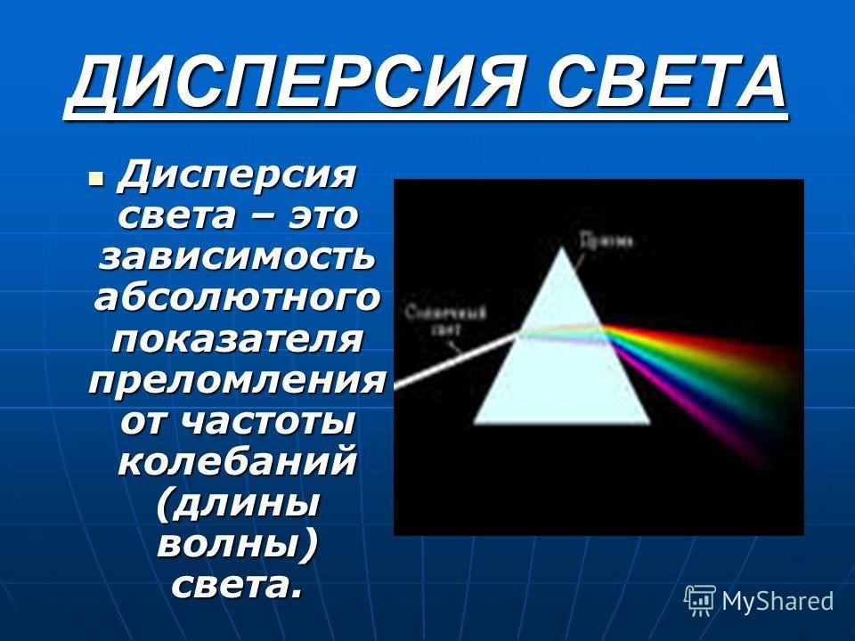 ДИСПЕРСИЯ СВЕТА Дисперсия света – это зависимость абсолютного показателя преломления от частоты колебаний (длины волны) света. Дисперсия света – это зависимость абсолютного показателя преломления от частоты колебаний (длины волны) света.