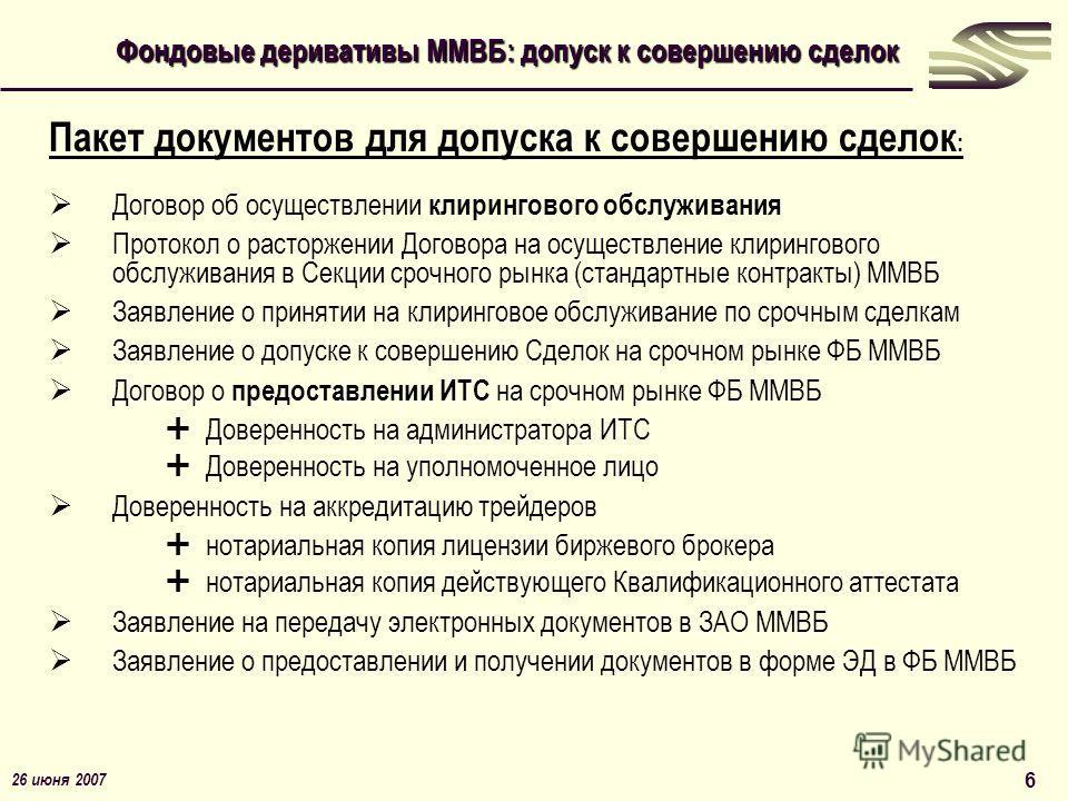 26 июня 2007 6 Пакет документов для допуска к совершению сделок : Договор об осуществлении клирингового обслуживания Протокол о расторжении Договора на осуществление клирингового обслуживания в Секции срочного рынка (стандартные контракты) ММВБ Заявл