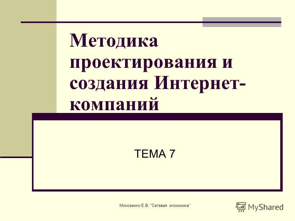 Моисеенко Е.В. Сетевая экономика Методика проектирования и создания Интернет- компаний ТЕМА 7