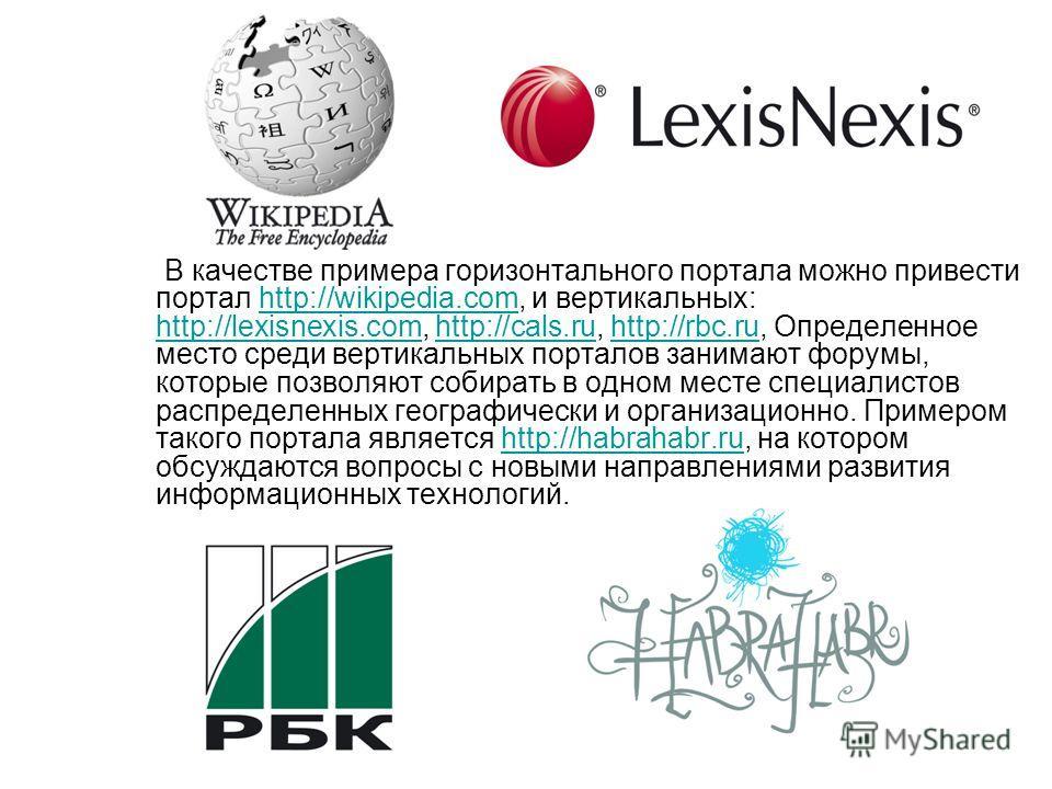 В качестве примера горизонтального портала можно привести портал http://wikipedia.com, и вертикальных: http://lexisnexis.com, http://cals.ru, http://rbc.ru, Определенное место среди вертикальных порталов занимают форумы, которые позволяют собирать в