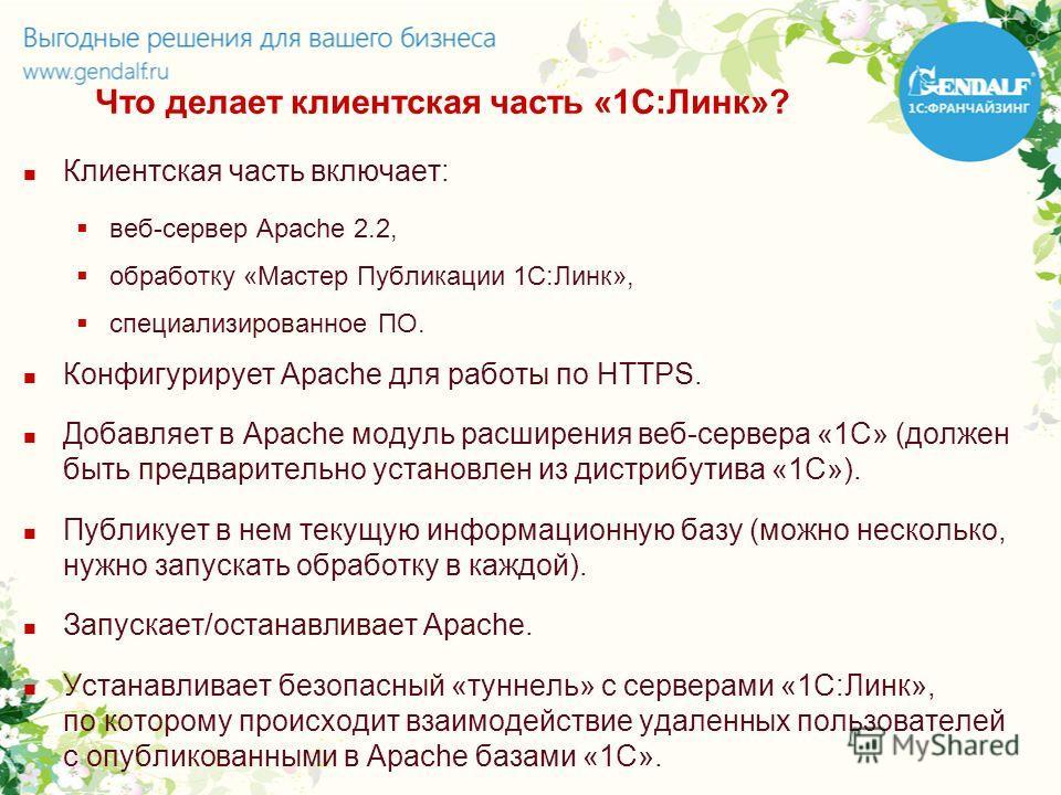 Что делает клиентская часть «1С:Линк»? Клиентская часть включает: веб-сервер Apache 2.2, обработку «Мастер Публикации 1С:Линк», специализированное ПО. Конфигурирует Apache для работы по HTTPS. Добавляет в Apache модуль расширения веб-сервера «1С» (до