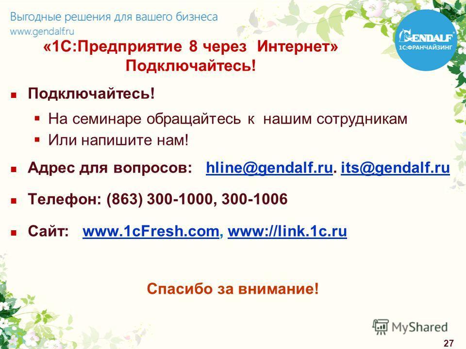 27 «1С:Предприятие 8 через Интернет» Подключайтесь! Подключайтесь! На семинаре обращайтесь к нашим сотрудникам Или напишите нам! Адрес для вопросов: hline@gendalf.ru. its@gendalf.ruhline@gendalf.ruits@gendalf.ru Телефон: (863) 300-1000, 300-1006 Сайт