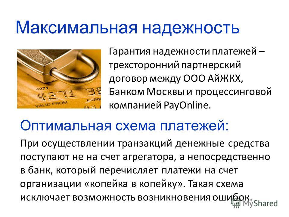 Максимальная надежность Гарантия надежности платежей – трехсторонний партнерский договор между ООО АйЖКХ, Банком Москвы и процессинговой компанией PayOnline. Оптимальная схема платежей: При осуществлении транзакций денежные средства поступают не на с