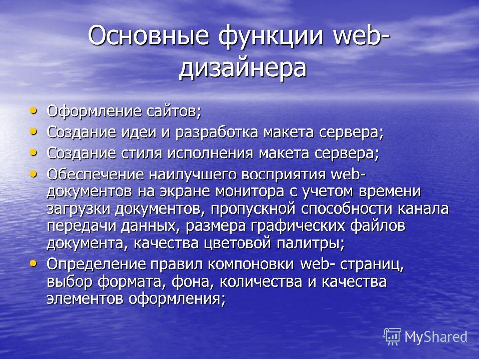 Основные функции web- дизайнера Основные функции web- дизайнера Оформление сайтов; Создание идеи и разработка макета сервера; Создание стиля исполнения макета сервера; Обеспечение наилучшего восприятия web- документов на экране монитора с учетом врем