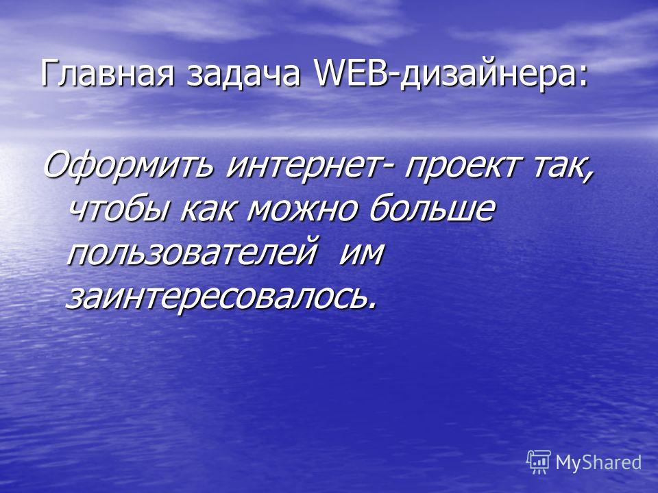 Главная задача WEB-дизайнера: Оформить интернет- проект так, чтобы как можно больше пользователей им заинтересовалось.