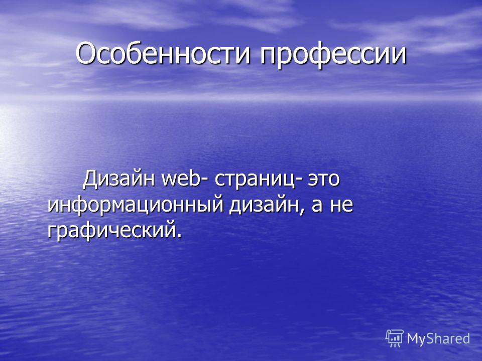 Особенности профессии Особенности профессии Дизайн web- страниц- это информационный дизайн, а не графический. Дизайн web- страниц- это информационный дизайн, а не графический.