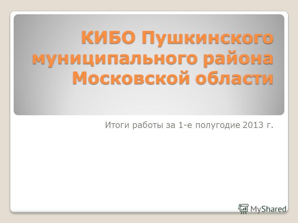 КИБО Пушкинского муниципального района Московской области Итоги работы за 1-е полугодие 2013 г.