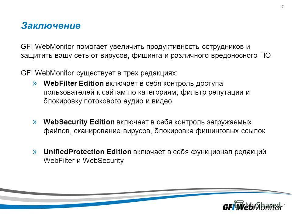 17 Заключение GFI WebMonitor помогает увеличить продуктивность сотрудников и защитить вашу сеть от вирусов, фишинга и различного вредоносного ПО GFI WebMonitor существует в трех редакциях: » WebFilter Edition включает в себя контроль доступа пользова