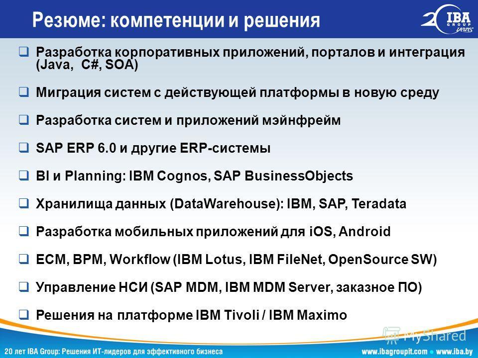 Резюме: компетенции и решения Разработка корпоративных приложений, порталов и интеграция (Java, C#, SOA) Миграция систем с действующей платформы в новую среду Разработка систем и приложений мэйнфрейм SAP ERP 6.0 и другие ERP-системы BI и Planning: IB