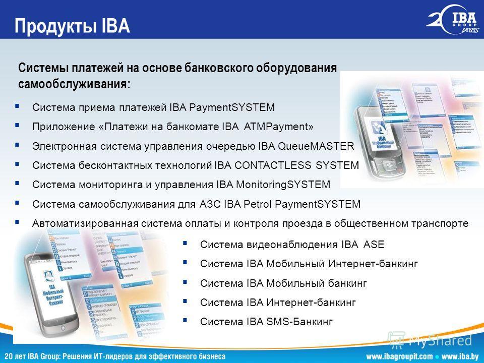 Системы платежей на основе банковского оборудования самообслуживания: Продукты IBA Система приема платежей IBA PaymentSYSTEM Приложение «Платежи на банкомате IBA ATMPayment» Электронная система управления очередью IBA QueueMASTER Система бесконтактны