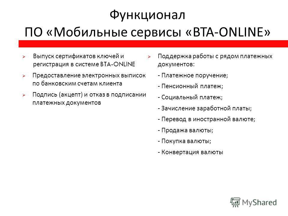 Функционал ПО « Мобильные сервисы «BTA-ONLINE» Выпуск сертификатов ключей и регистрация в системе BTA-ONLINE Предоставление электронных выписок по банковским счетам клиента Подпись ( акцепт ) и отказ в подписании платежных документов Поддержка работы