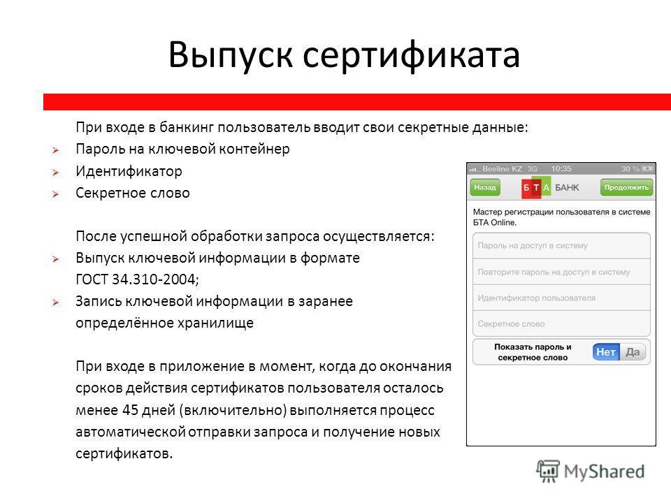 Выпуск сертификата При входе в банкинг пользователь вводит свои секретные данные : Пароль на ключевой контейнер Идентификатор Секретное слово После успешной обработки запроса осуществляется : Выпуск ключевой информации в формате ГОСТ 34.310-2004; Зап