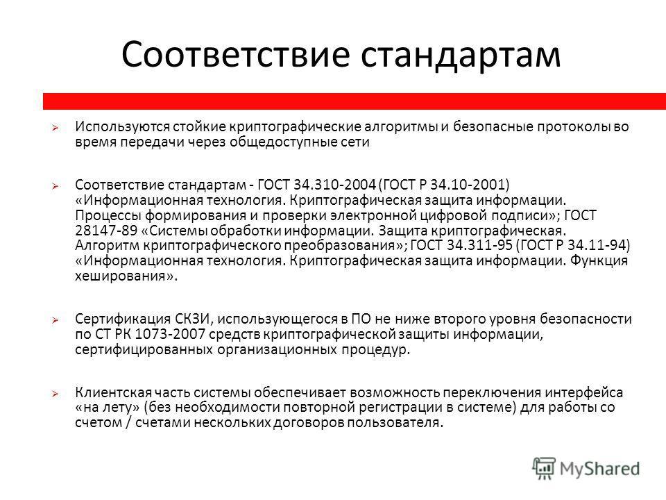 Соответствие стандартам Используются стойкие криптографические алгоритмы и безопасные протоколы во время передачи через общедоступные сети Соответствие стандартам - ГОСТ 34.310-2004 ( ГОСТ Р 34.10-2001) « Информационная технология. Криптографическая