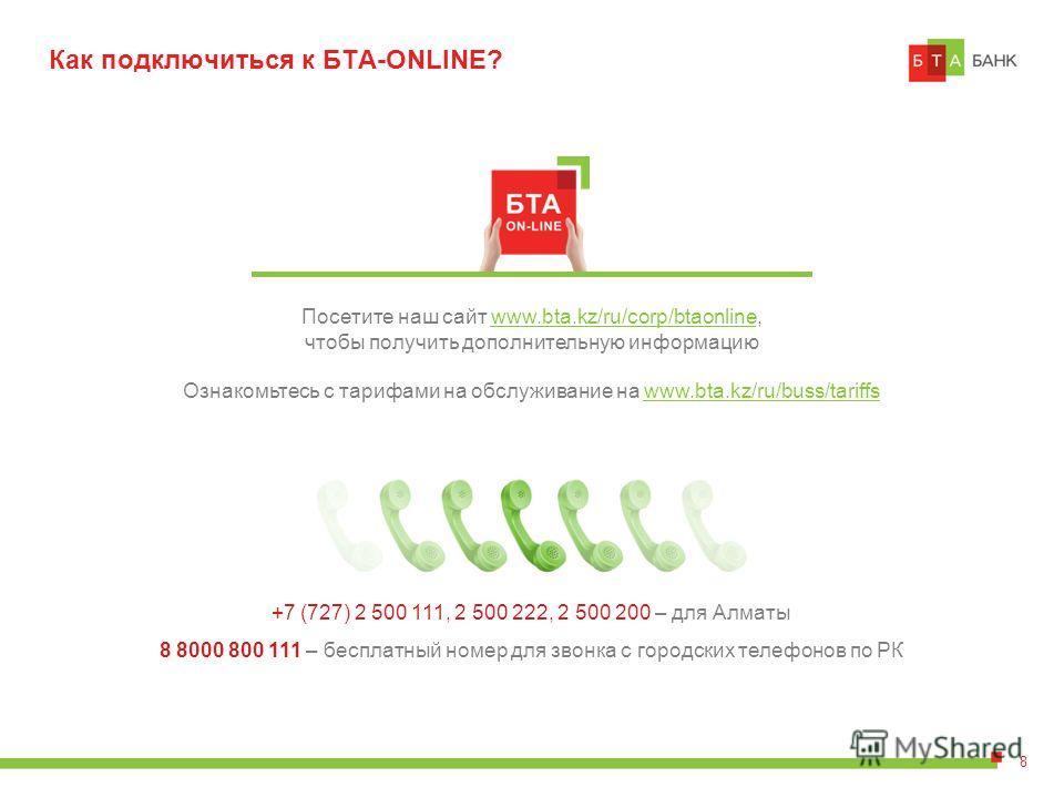 Как подключиться к БTA-ONLINE? Посетите наш сайт www.bta.kz/ru/corp/btaonline, чтобы получить дополнительную информацию Ознакомьтесь с тарифами на обслуживание на www.bta.kz/ru/buss/tariffs 8 +7 (727) 2 500 111, 2 500 222, 2 500 200 – для Алматы 8 80