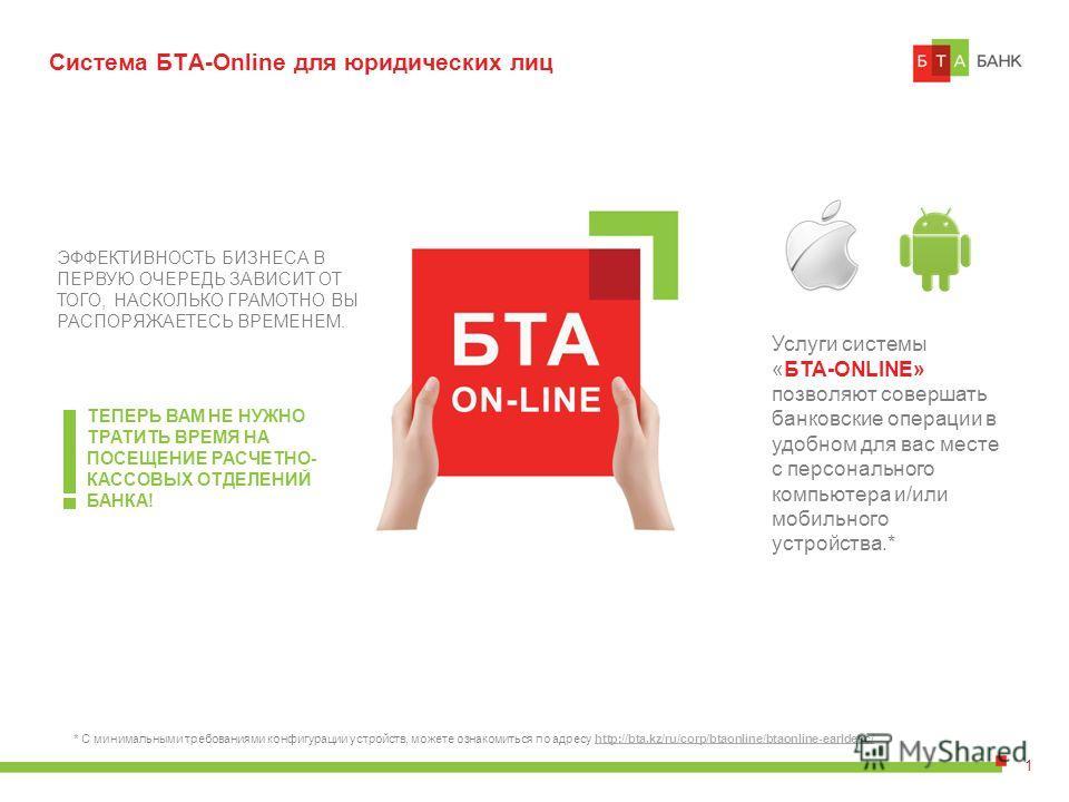 Система БТА-Online для юридических лиц Услуги системы «БТА-ONLINE» позволяют совершать банковские операции в удобном для вас месте с персонального компьютера и/или мобильного устройства.* ЭФФЕКТИВНОСТЬ БИЗНЕСА В ПЕРВУЮ ОЧЕРЕДЬ ЗАВИСИТ ОТ ТОГО, НАСКОЛ