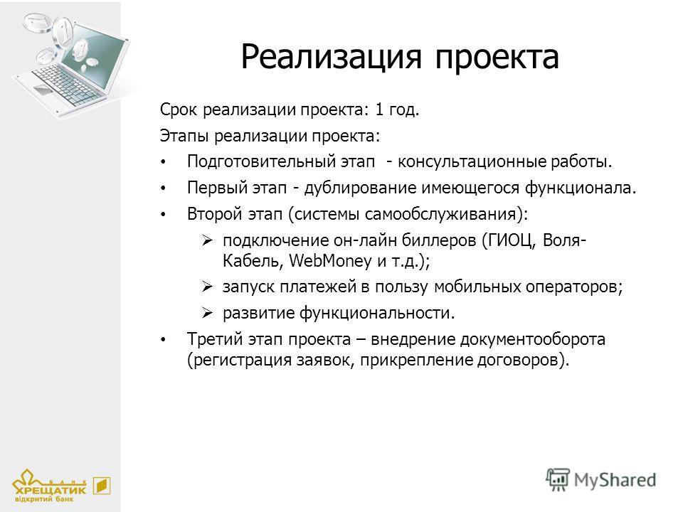 Реализация проекта Cрок реализации проекта: 1 год. Этапы реализации проекта: Подготовительный этап - консультационные работы. Первый этап - дублирование имеющегося функционала. Второй этап (системы самообслуживания): подключение он-лайн киллеров (ГИО