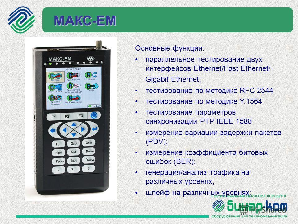 МАКС-ЕМ Основные функции: параллельное тестирование двух интерфейсов Ethernet/Fast Ethernet/ Gigabit Ethernet; тестирование по методике RFC 2544 тестирование по методике Y.1564 тестирование параметров синхронизации PTP IEEE 1588 измерение вариации за