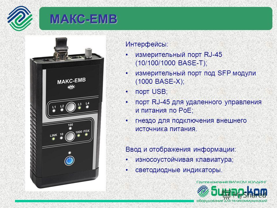 Интерфейсы: измерительный порт RJ-45 (10/100/1000 BASE-T); измерительный порт под SFP модули (1000 BASE-X); порт USB; порт RJ-45 для удаленного управления и питания по PoE; гнездо для подключения внешнего источника питания. Ввод и отображения информа