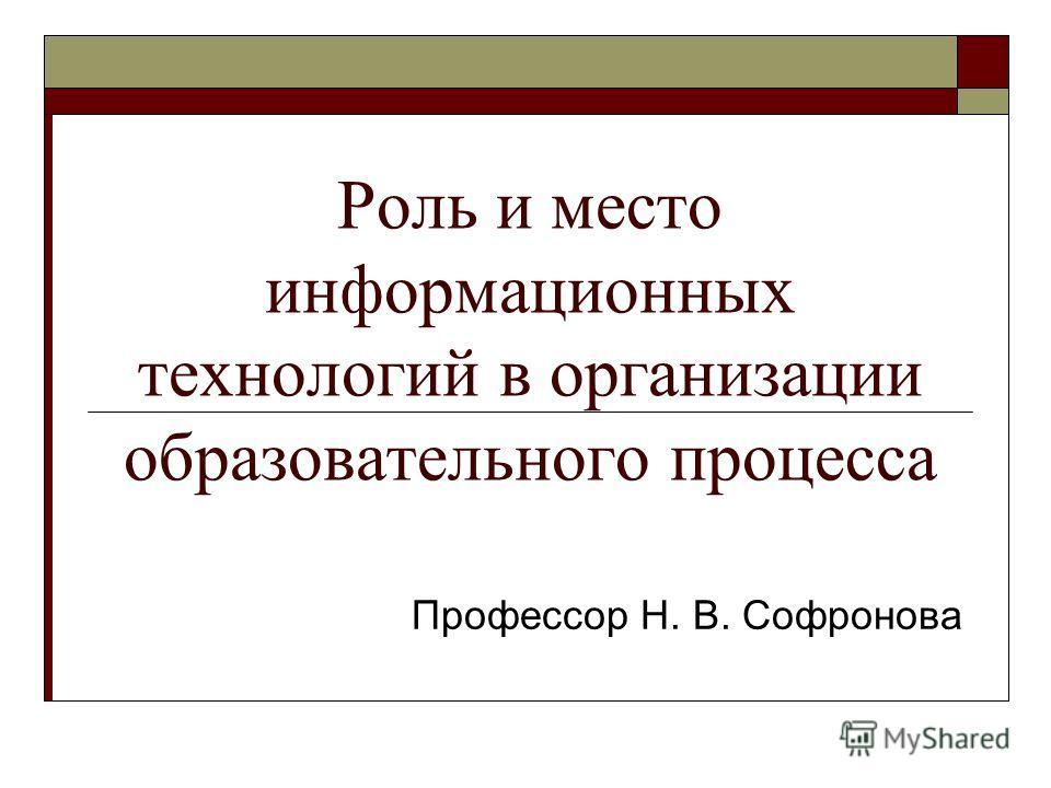 Роль и место информационных технологий в организации образовательного процесса Профессор Н. В. Софронова