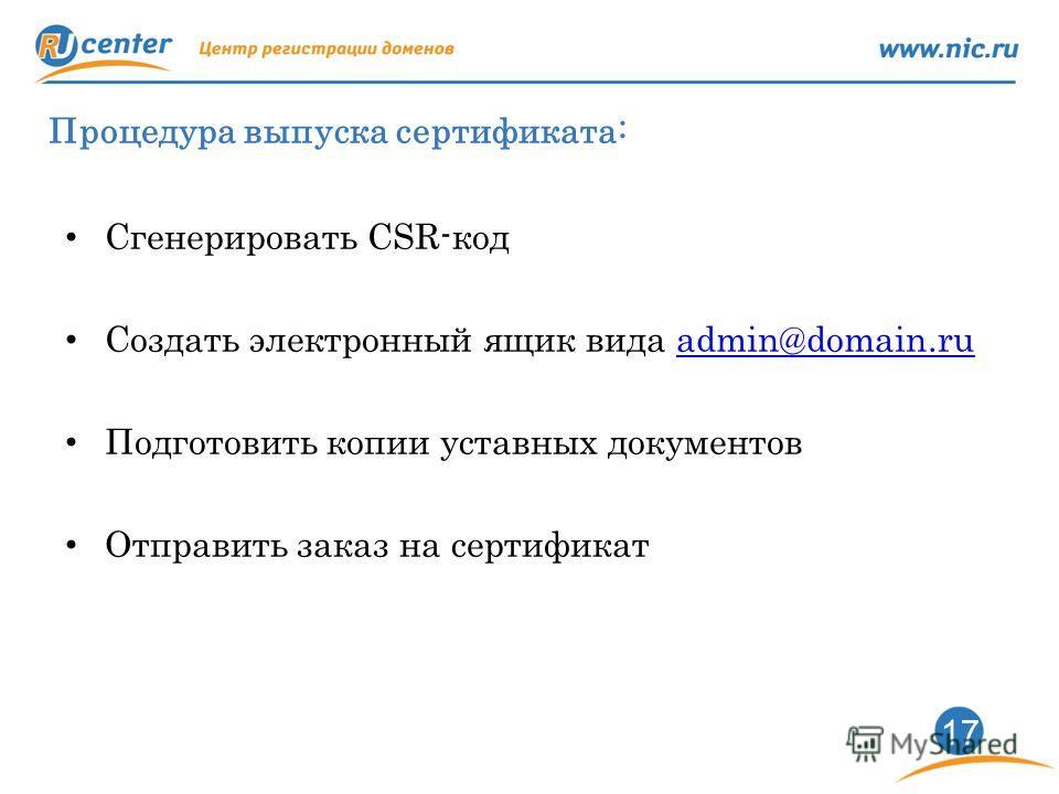17 Процедура выпуска сертификата: Сгенерировать CSR-код Создать электронный ящик вида admin@domain.ruadmin@domain.ru Подготовить копии уставных документов Отправить заказ на сертификат