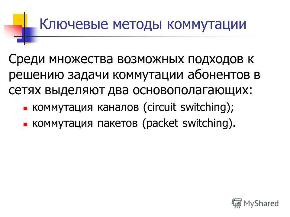 Ключевые методы коммутации Среди множества возможных подходов к решению задачи коммутации абонентов в сетях выделяют два основополагающих: коммутация каналов (circuit switching); коммутация пакетов (packet switching).