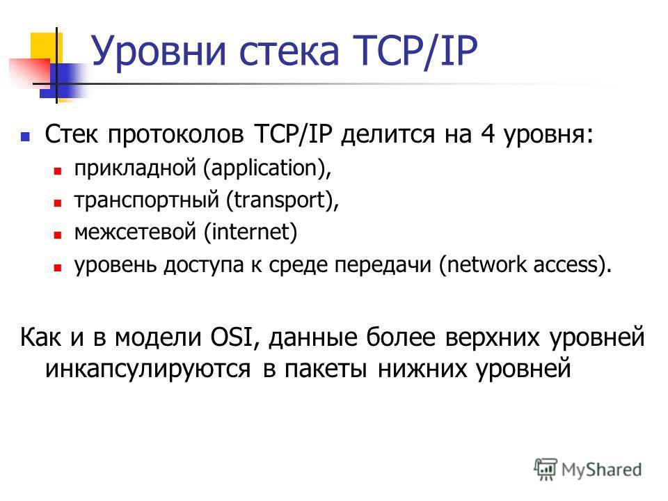 Уровни стека TCP/IP Стек протоколов TCP/IP делится на 4 уровня: прикладной (application), транспортный (transport), межсетевой (internet) уровень доступа к среде передачи (network access). Как и в модели OSI, данные более верхних уровней инкапсулирую