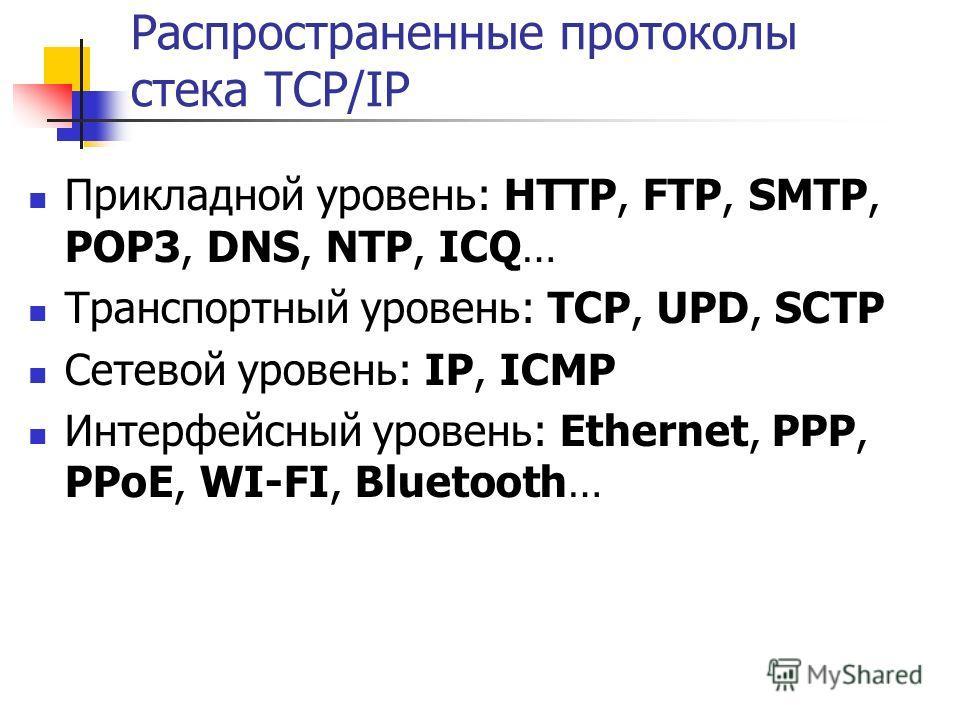 Распространенные протоколы стека TCP/IP Прикладной уровень: HTTP, FTP, SMTP, POP3, DNS, NTP, ICQ… Транспортный уровень: TCP, UPD, SCTP Сетевой уровень: IP, ICMP Интерфейсный уровень: Ethernet, PPP, PPoE, WI-FI, Bluetooth…