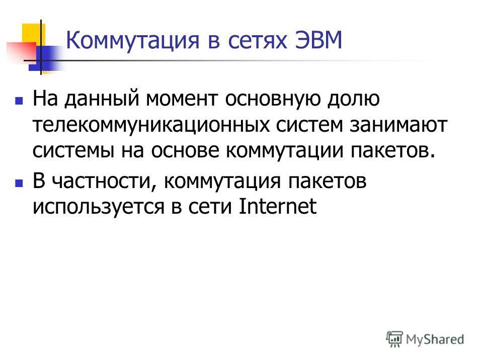 Коммутация в сетях ЭВМ На данный момент основную долю телекоммуникационных систем занимают системы на основе коммутации пакетов. В частности, коммутация пакетов используется в сети Internet