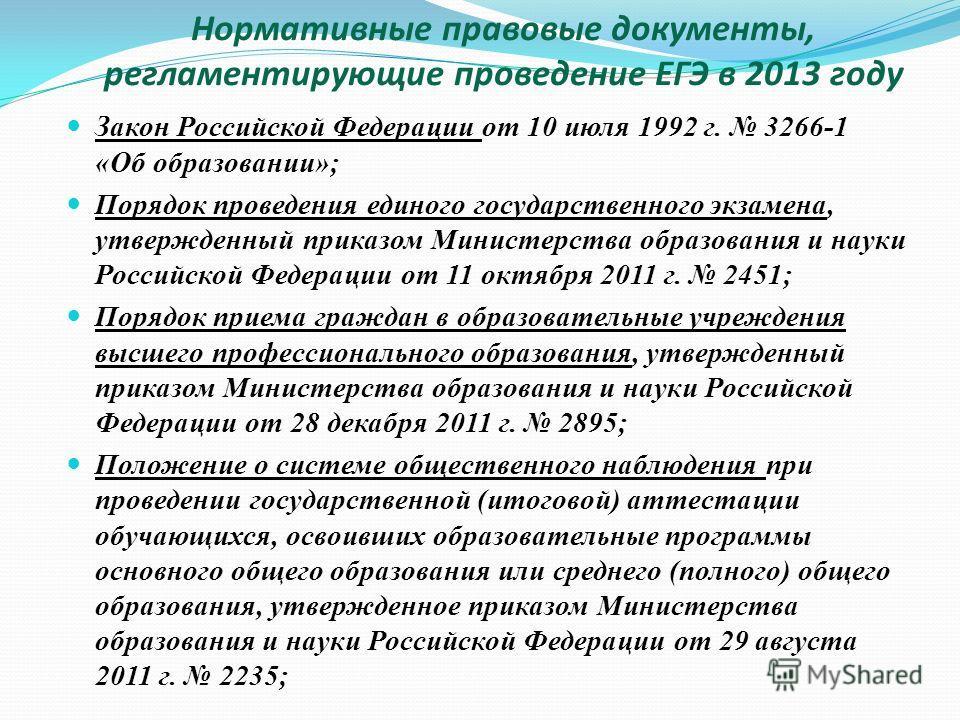 Нормативные правовые документы, регламентирующие проведение ЕГЭ в 2013 году Закон Российской Федерации от 10 июля 1992 г. 3266-1 «Об образовании»; Порядок проведения единого государственного экзамена, утвержденный приказом Министерства образования и