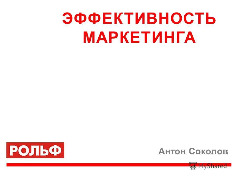 Антон Соколов ЭФФЕКТИВНОСТЬ МАРКЕТИНГА