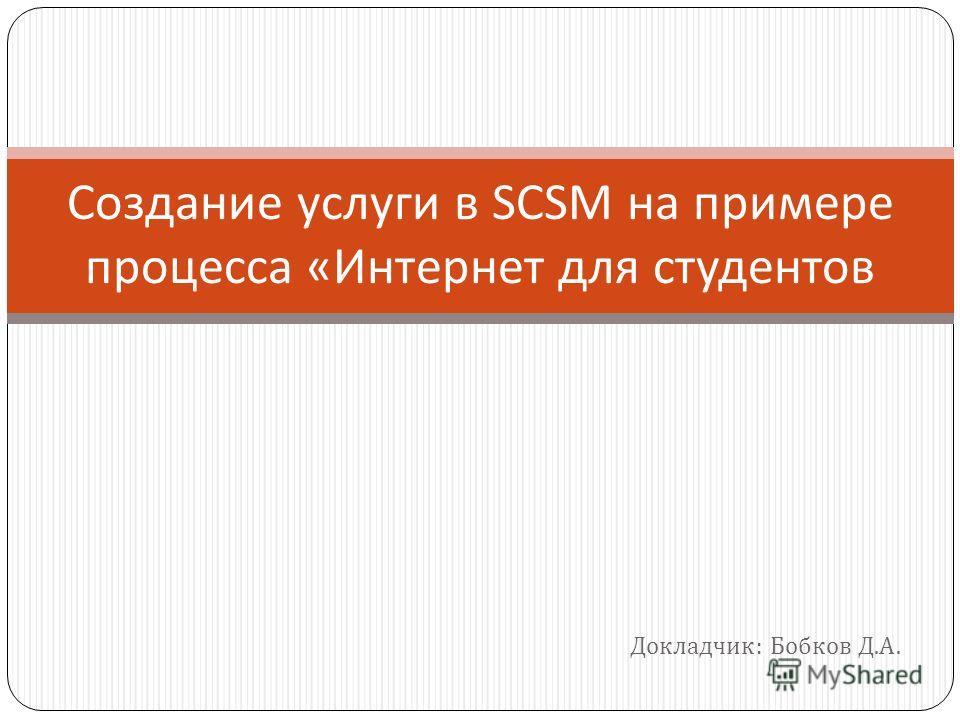 Докладчик : Бобков Д. А. Создание услуги в SCSM на примере процесса « Интернет для студентов